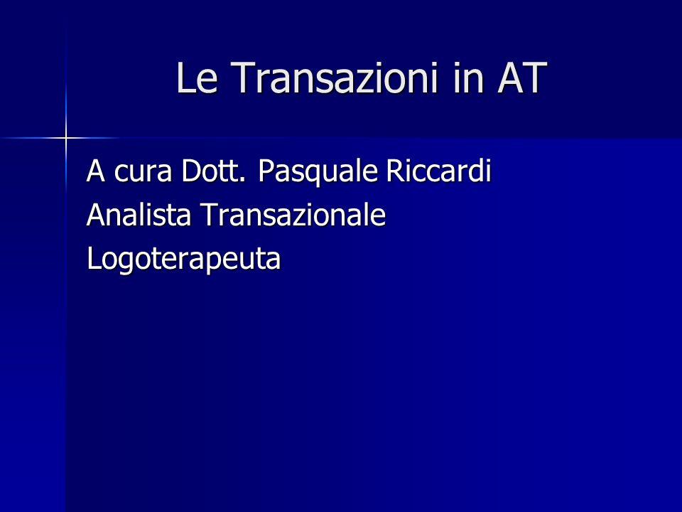 Le Transazioni in AT A cura Dott. Pasquale Riccardi Analista Transazionale Logoterapeuta