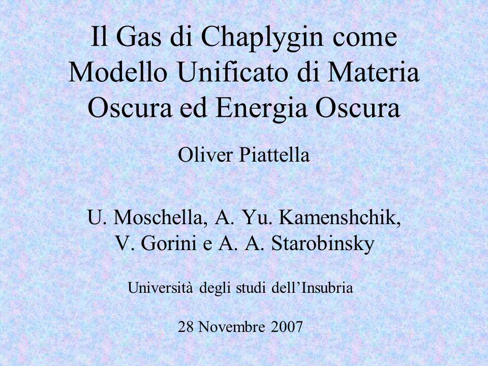 Il Gas di Chaplygin come Modello Unificato di Materia Oscura ed Energia Oscura Oliver Piattella U. Moschella, A. Yu. Kamenshchik, V. Gorini e A. A. St