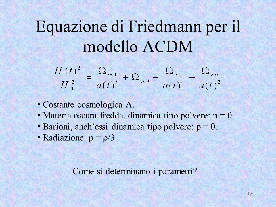 Equazione di Friedmann per il modello ΛCDM 12 Costante cosmologica Λ. Materia oscura fredda, dinamica tipo polvere: p = 0. Barioni, anchessi dinamica