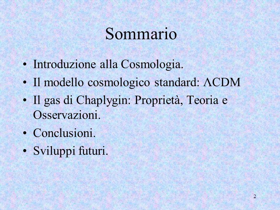 2 Sommario Introduzione alla Cosmologia. Il modello cosmologico standard: ΛCDM Il gas di Chaplygin: Proprietà, Teoria e Osservazioni. Conclusioni. Svi