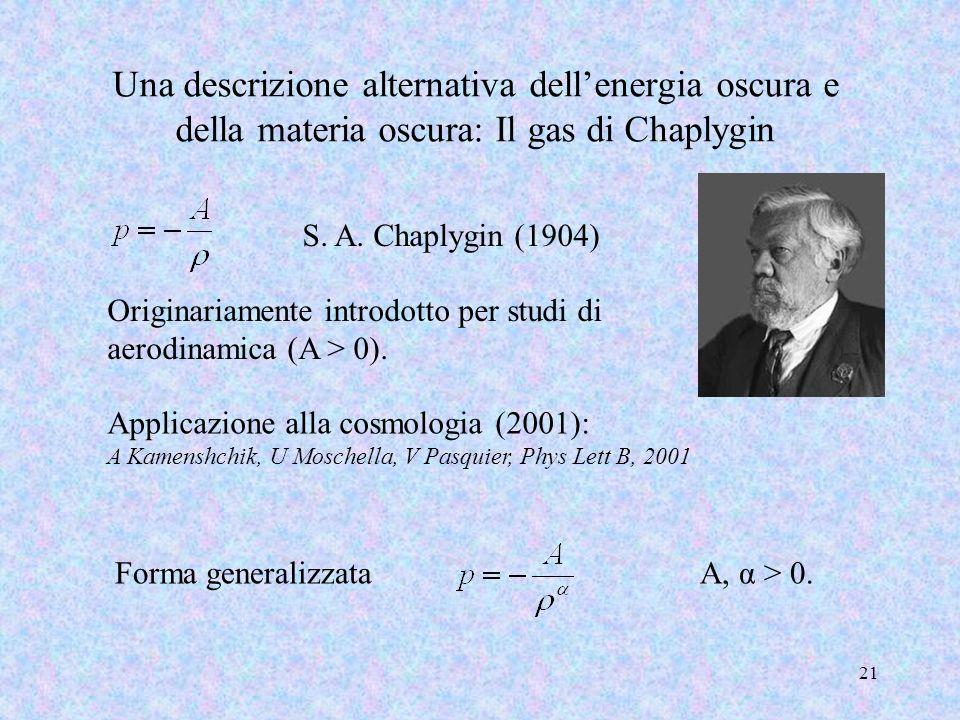 Una descrizione alternativa dellenergia oscura e della materia oscura: Il gas di Chaplygin 21 S. A. Chaplygin (1904) Applicazione alla cosmologia (200