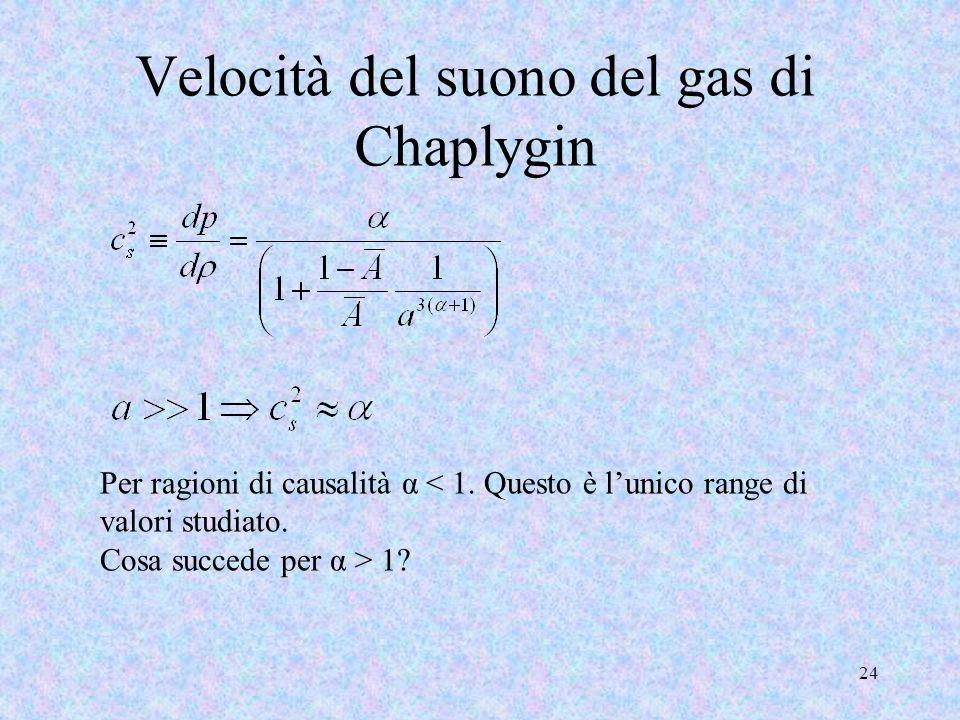 Velocità del suono del gas di Chaplygin 24 Per ragioni di causalità α < 1. Questo è lunico range di valori studiato. Cosa succede per α > 1?