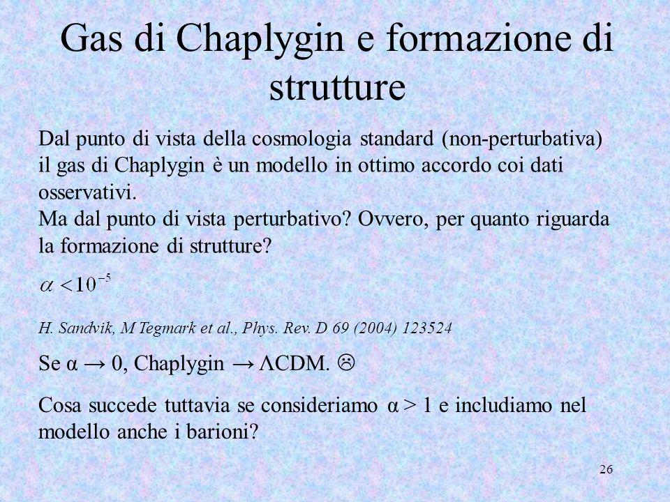 Gas di Chaplygin e formazione di strutture 26 H. Sandvik, M Tegmark et al., Phys. Rev. D 69 (2004) 123524 Dal punto di vista della cosmologia standard