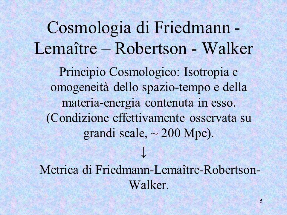5 Cosmologia di Friedmann - Lemaître – Robertson - Walker Principio Cosmologico: Isotropia e omogeneità dello spazio-tempo e della materia-energia con