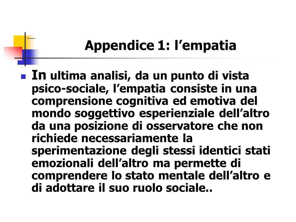Appendice 1: lempatia In ultima analisi, da un punto di vista psico-sociale, lempatia consiste in una comprensione cognitiva ed emotiva del mondo sogg