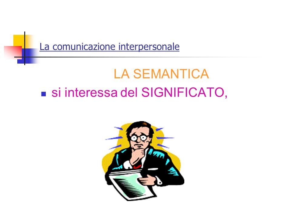 La comunicazione interpersonale LA SEMANTICA si interessa del SIGNIFICATO,