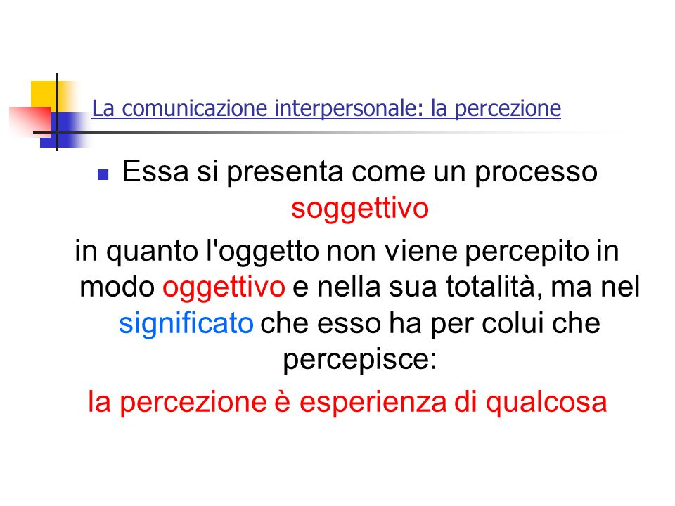 La comunicazione interpersonale: la percezione Essa si presenta come un processo soggettivo in quanto l'oggetto non viene percepito in modo oggettivo