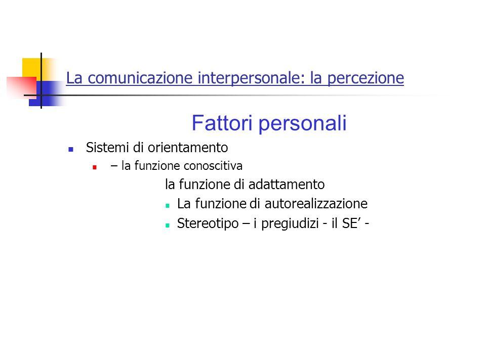 La comunicazione interpersonale: la percezione Fattori personali Sistemi di orientamento – la funzione conoscitiva la funzione di adattamento La funzi