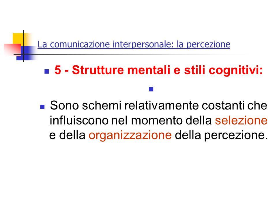 La comunicazione interpersonale: la percezione 5 - Strutture mentali e stili cognitivi: Sono schemi relativamente costanti che influiscono nel momento