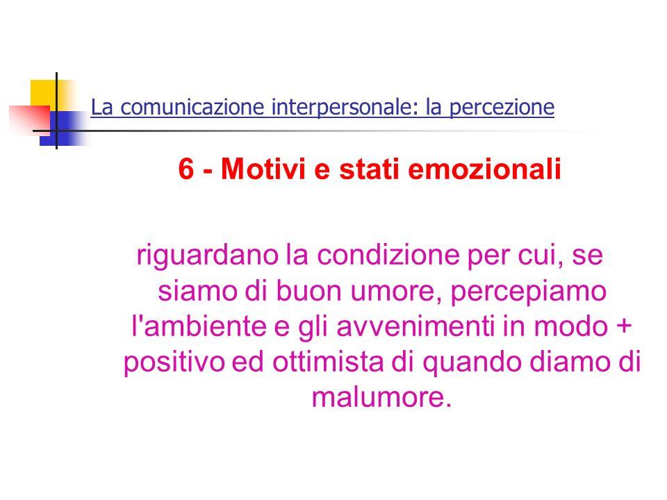 La comunicazione interpersonale: la percezione 6 - Motivi e stati emozionali riguardano la condizione per cui, se siamo di buon umore, percepiamo l'am