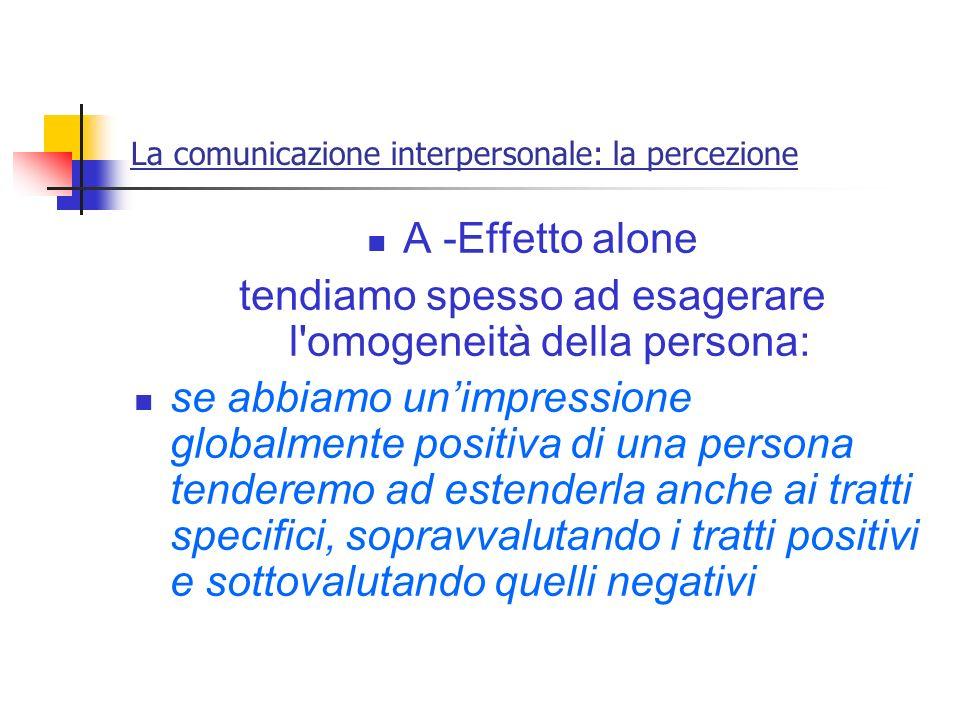 La comunicazione interpersonale: la percezione A -Effetto alone tendiamo spesso ad esagerare l'omogeneità della persona: se abbiamo unimpressione glob