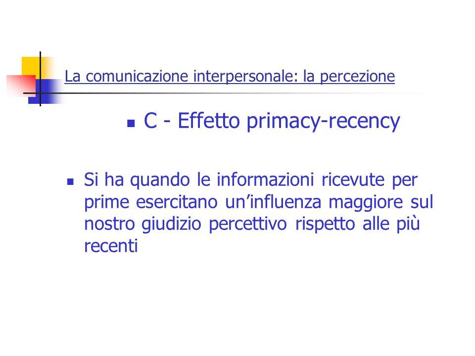 La comunicazione interpersonale: la percezione C - Effetto primacy-recency Si ha quando le informazioni ricevute per prime esercitano uninfluenza magg