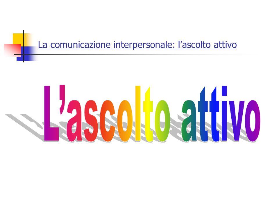 La comunicazione interpersonale: lascolto attivo