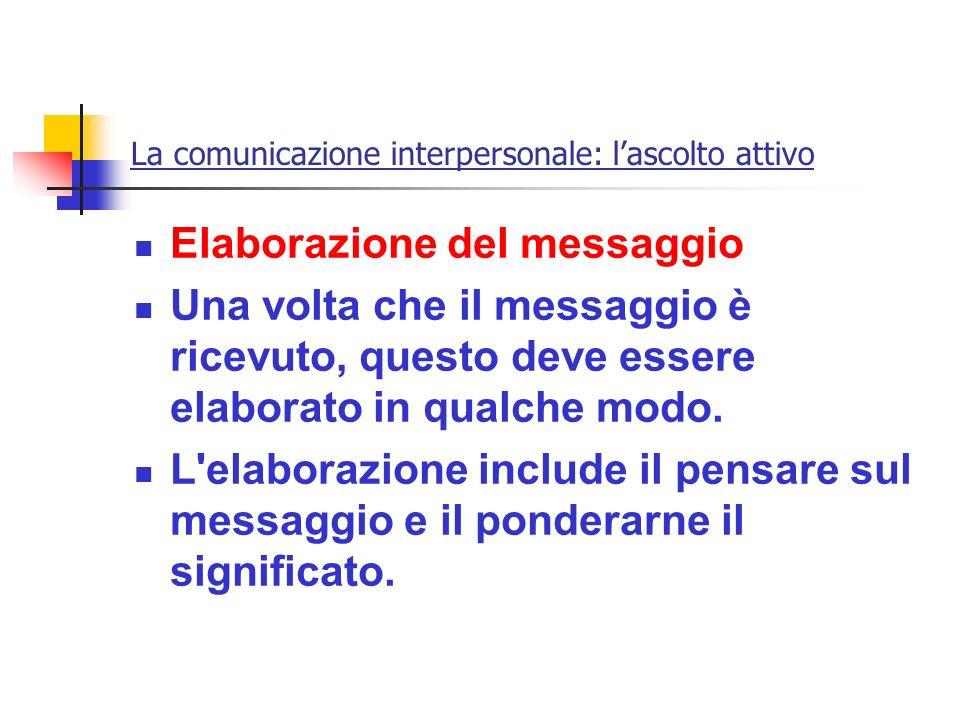 La comunicazione interpersonale: lascolto attivo Elaborazione del messaggio Una volta che il messaggio è ricevuto, questo deve essere elaborato in qua