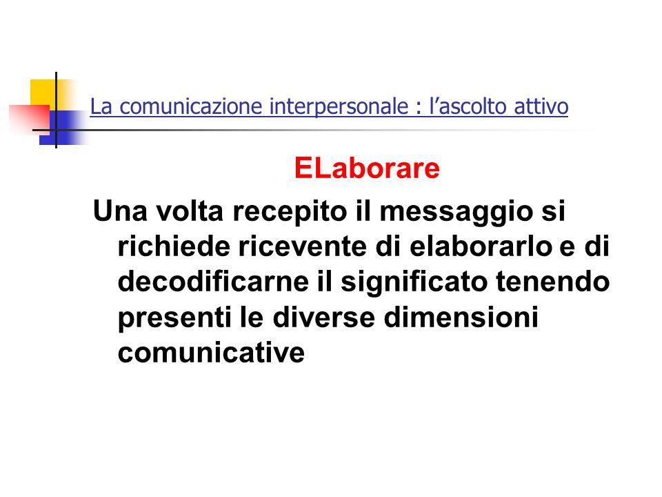 La comunicazione interpersonale : lascolto attivo ELaborare Una volta recepito il messaggio si richiede ricevente di elaborarlo e di decodificarne il
