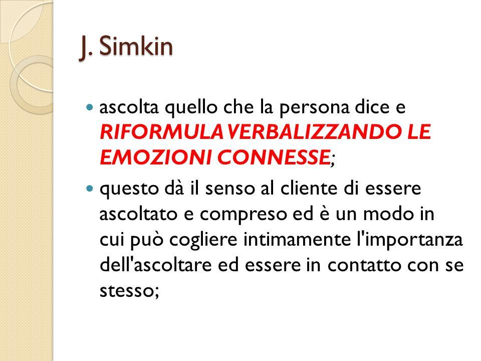 J. Simkin ascolta quello che la persona dice e RIFORMULA VERBALIZZANDO LE EMOZIONI CONNESSE; questo dà il senso al cliente di essere ascoltato e compr