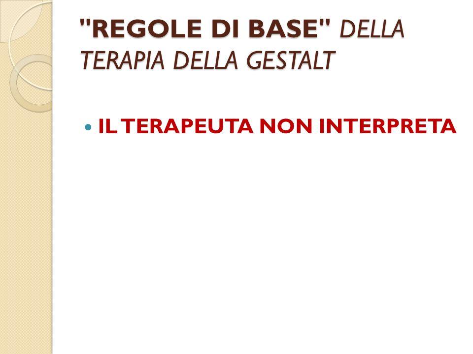 REGOLE DI BASE DELLA TERAPIA DELLA GESTALT IL TERAPEUTA NON INTERPRETA