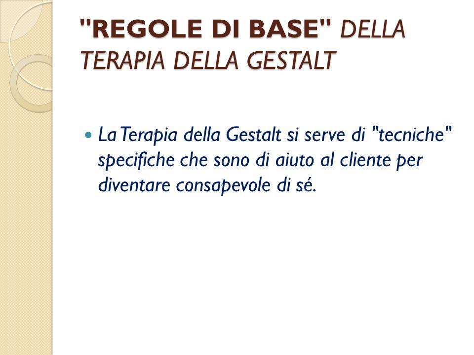 REGOLE DI BASE DELLA TERAPIA DELLA GESTALT La Terapia della Gestalt si serve di tecniche specifiche che sono di aiuto al cliente per diventare consapevole di sé.