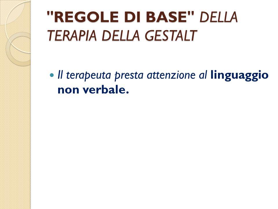 REGOLE DI BASE DELLA TERAPIA DELLA GESTALT Il terapeuta presta attenzione al linguaggio non verbale.