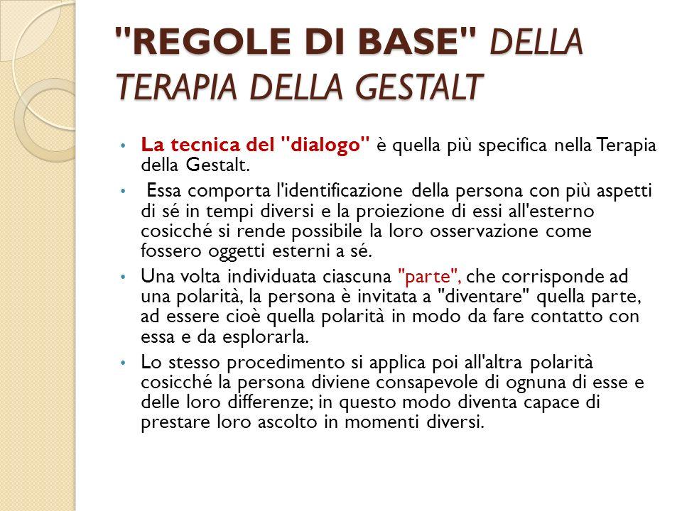 REGOLE DI BASE DELLA TERAPIA DELLA GESTALT La tecnica del dialogo è quella più specifica nella Terapia della Gestalt.