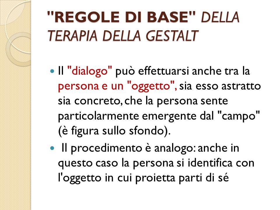 REGOLE DI BASE DELLA TERAPIA DELLA GESTALT Il dialogo può effettuarsi anche tra la persona e un oggetto , sia esso astratto sia concreto, che la persona sente particolarmente emergente dal campo (è figura sullo sfondo).