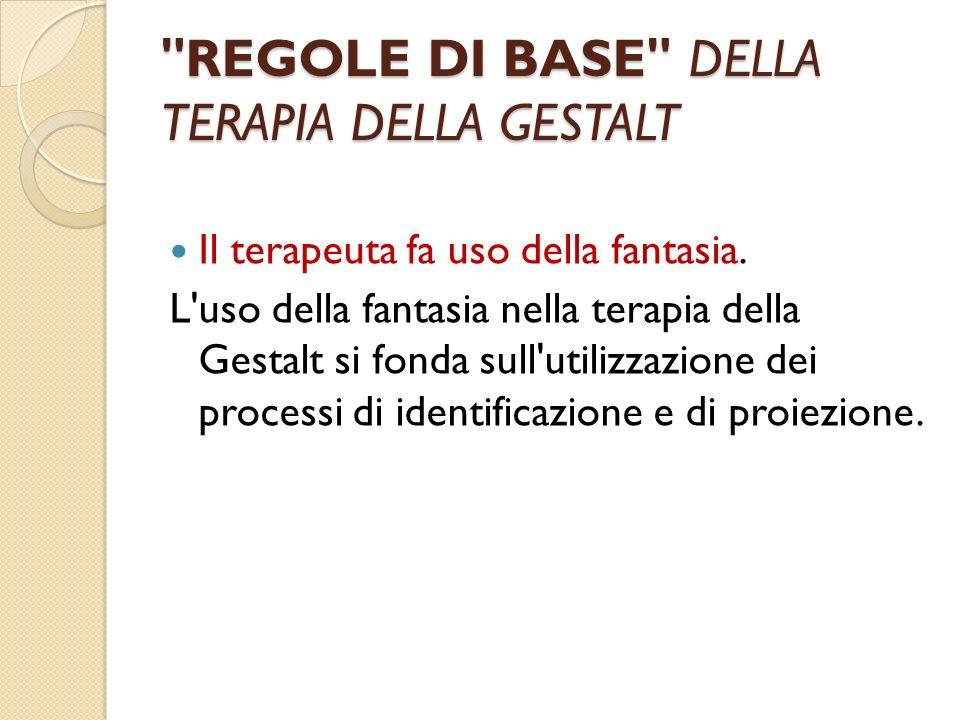 REGOLE DI BASE DELLA TERAPIA DELLA GESTALT Il terapeuta fa uso della fantasia.
