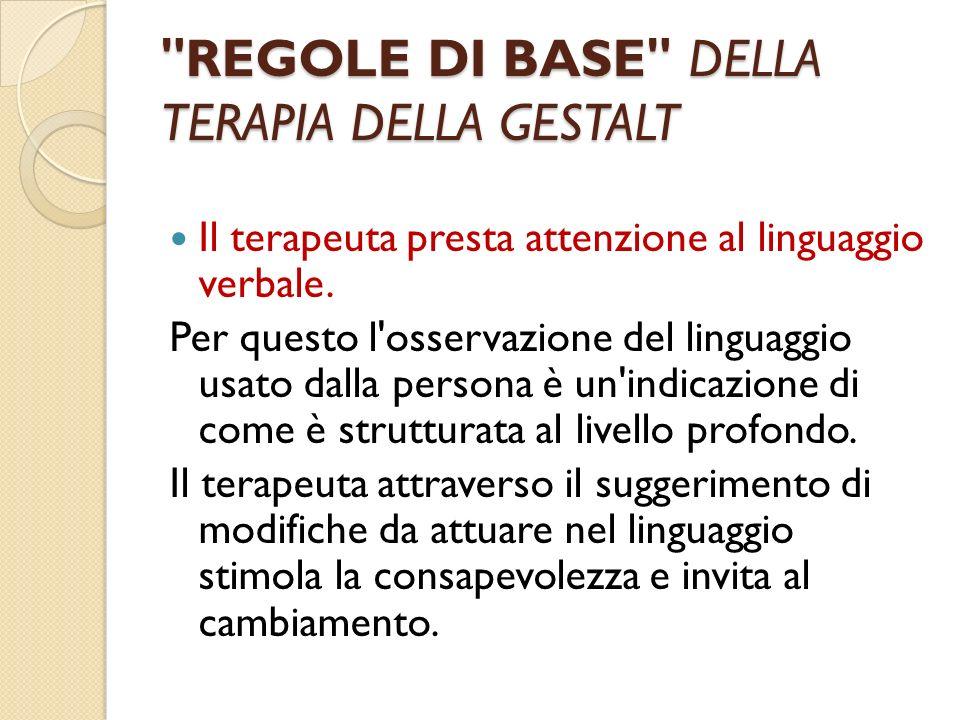 REGOLE DI BASE DELLA TERAPIA DELLA GESTALT Il terapeuta presta attenzione al linguaggio verbale.