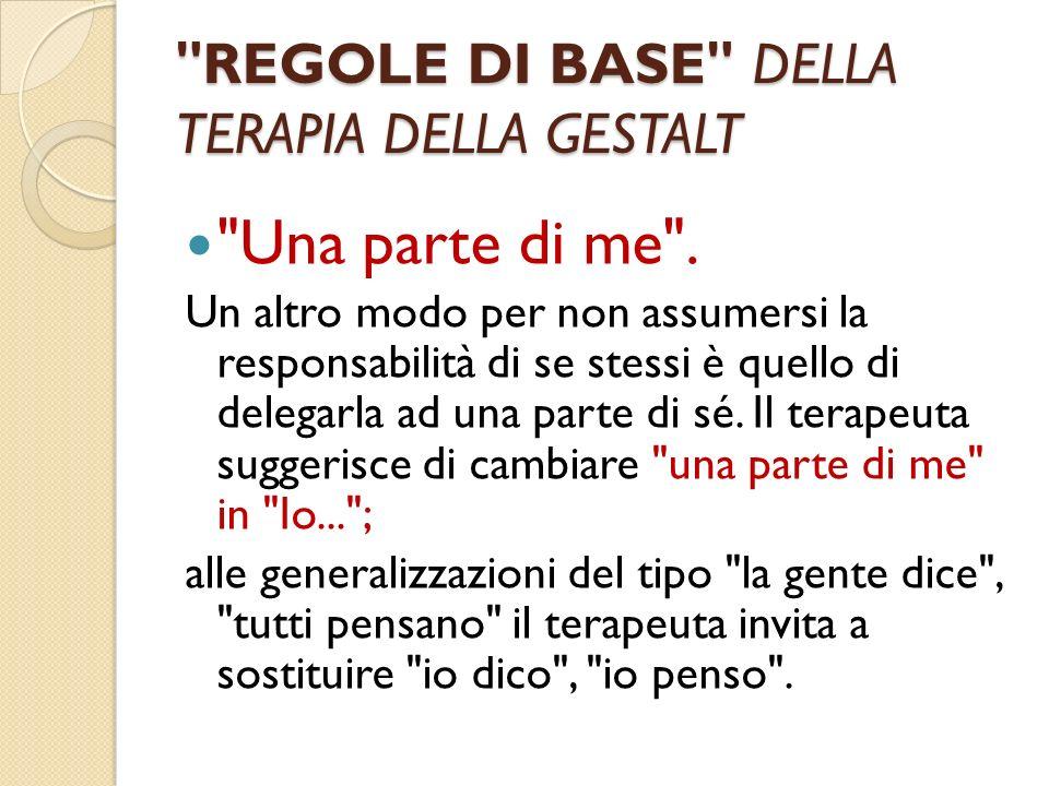REGOLE DI BASE DELLA TERAPIA DELLA GESTALT Una parte di me .
