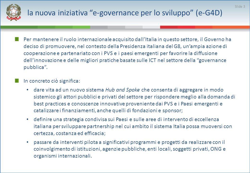 la nuova iniziativa e-governance per lo sviluppo (e-G4D) Per mantenere il ruolo internazionale acquisito dallItalia in questo settore, il Governo ha deciso di promuovere, nel contesto della Presidenza italiana del G8, unampia azione di cooperazione e partenariato con i PVS e i paesi emergenti per favorire la diffusione dellinnovazione e delle migliori pratiche basate sulle ICT nel settore della governance pubblica.