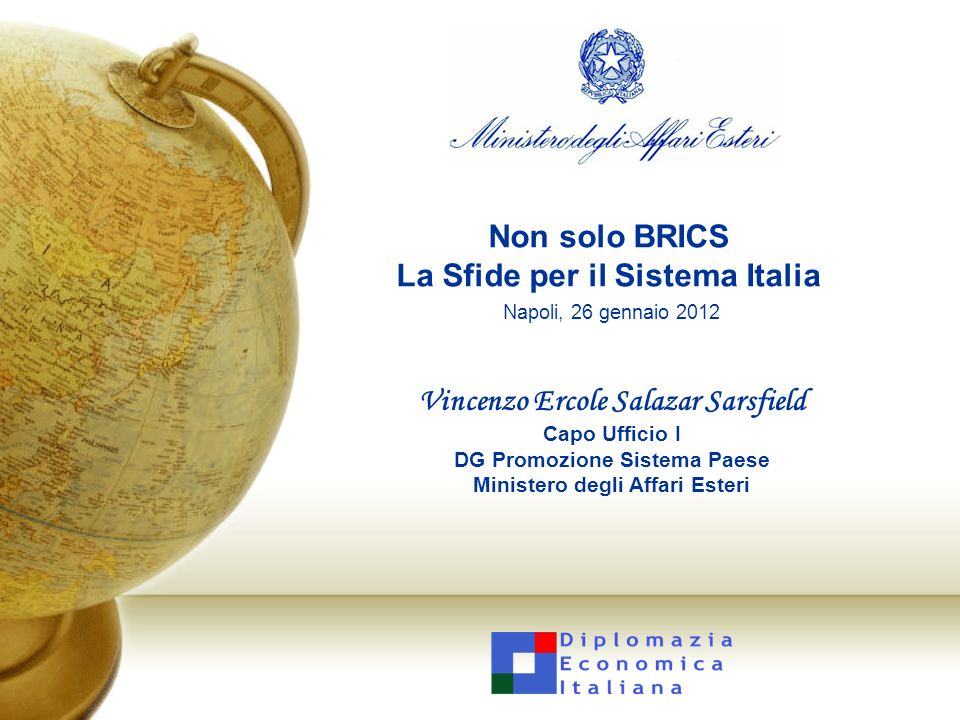 Non solo BRICS La Sfide per il Sistema Italia Napoli, 26 gennaio 2012 Vincenzo Ercole Salazar Sarsfield Capo Ufficio I DG Promozione Sistema Paese Min