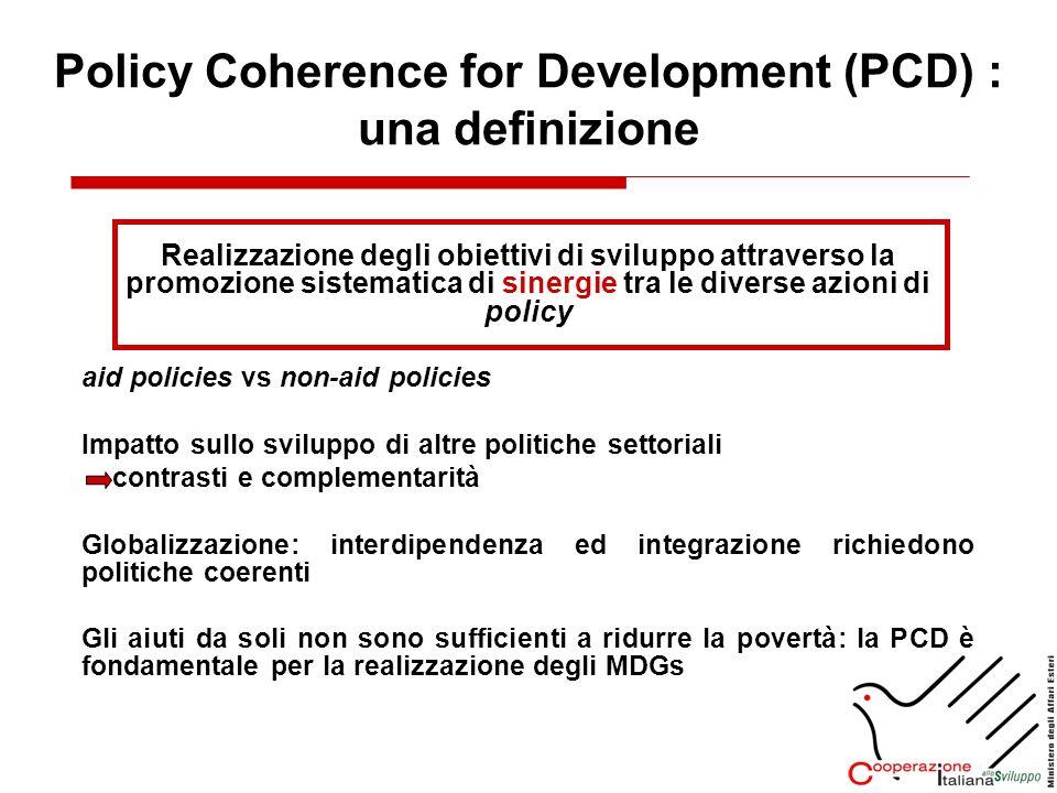Obiettivo della PCD: massimizzare limpatto positivo delle non-aid policies progressiva integrazione nelle politiche di cooperazione allo sviluppo: Intra-governmental coherence + Inter-governmental coherence Dimensioni della coerenza: 1.