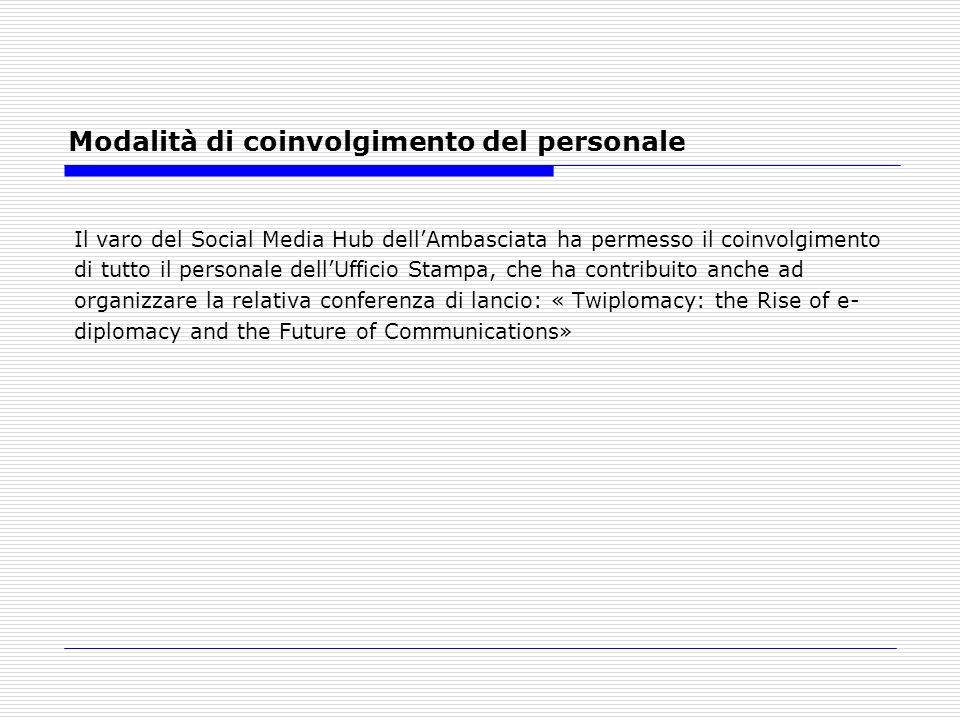 Modalità di coinvolgimento del personale Il varo del Social Media Hub dellAmbasciata ha permesso il coinvolgimento di tutto il personale dellUfficio Stampa, che ha contribuito anche ad organizzare la relativa conferenza di lancio: « Twiplomacy: the Rise of e- diplomacy and the Future of Communications»