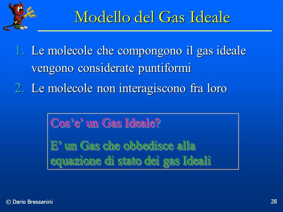 © Dario Bressanini 28 Modello del Gas Ideale 1. Le molecole che compongono il gas ideale vengono considerate puntiformi 2. Le molecole non interagisco