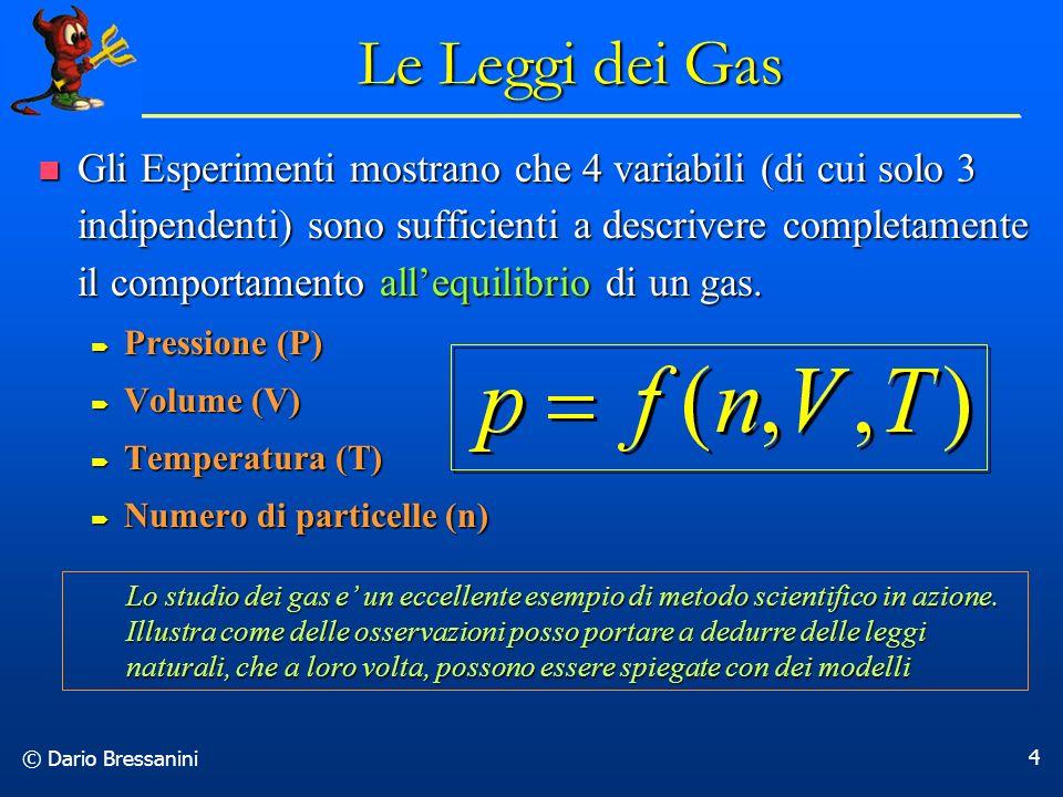 © Dario Bressanini 4 Le Leggi dei Gas Gli Esperimenti mostrano che 4 variabili (di cui solo 3 indipendenti) sono sufficienti a descrivere completament