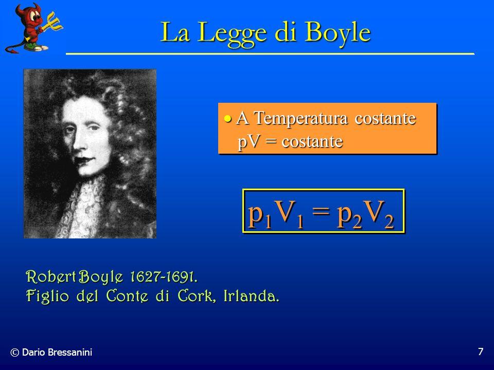 © Dario Bressanini 7 p 1 V 1 = p 2 V 2 La Legge di Boyle A Temperatura costante pV = costante A Temperatura costante pV = costante Robert Boyle 1627-1