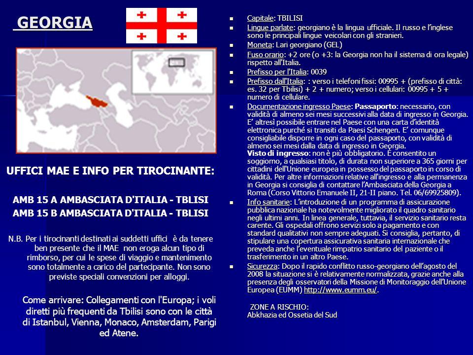 GEORGIA GEORGIA UFFICI MAE E INFO PER TIROCINANTE: AMB 15 A AMBASCIATA D'ITALIA - TBLISI AMB 15 B AMBASCIATA D'ITALIA - TBLISI N.B. Per i tirocinanti