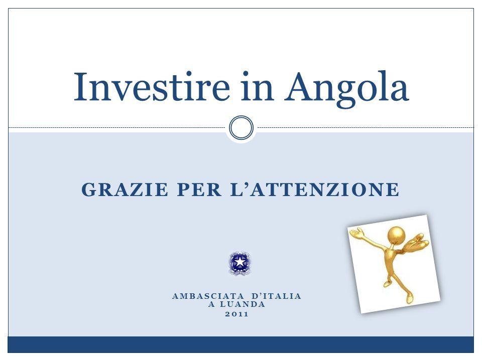 GRAZIE PER LATTENZIONE Investire in Angola AMBASCIATA DITALIA A LUANDA 2011