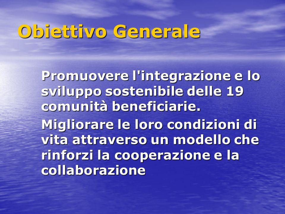 Obiettivo Generale Promuovere l integrazione e lo sviluppo sostenibile delle 19 comunità beneficiarie.