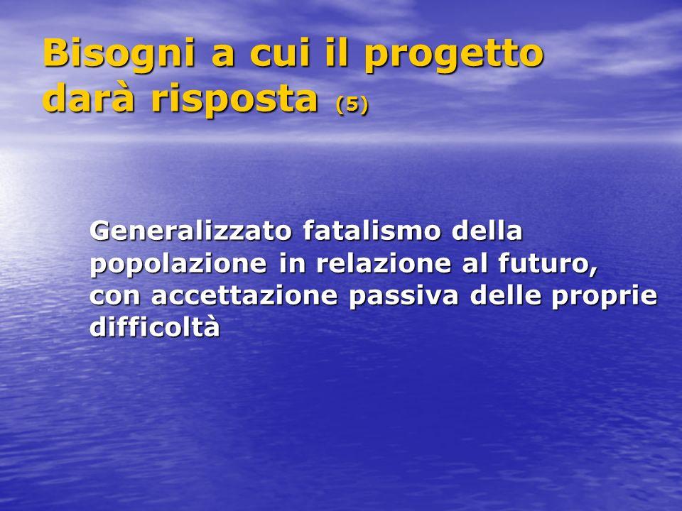 Bisogni a cui il progetto darà risposta (5) Generalizzato fatalismo della popolazione in relazione al futuro, con accettazione passiva delle proprie difficoltà