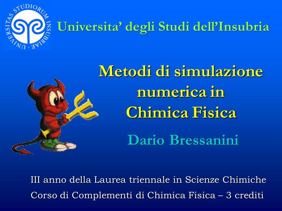 Metodi di simulazione numerica in Chimica Fisica Dario Bressanini Universita degli Studi dellInsubria III anno della Laurea triennale in Scienze Chimi
