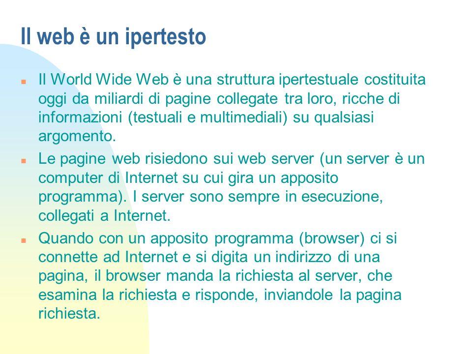Il web è un ipertesto n Il World Wide Web è una struttura ipertestuale costituita oggi da miliardi di pagine collegate tra loro, ricche di informazioni (testuali e multimediali) su qualsiasi argomento.