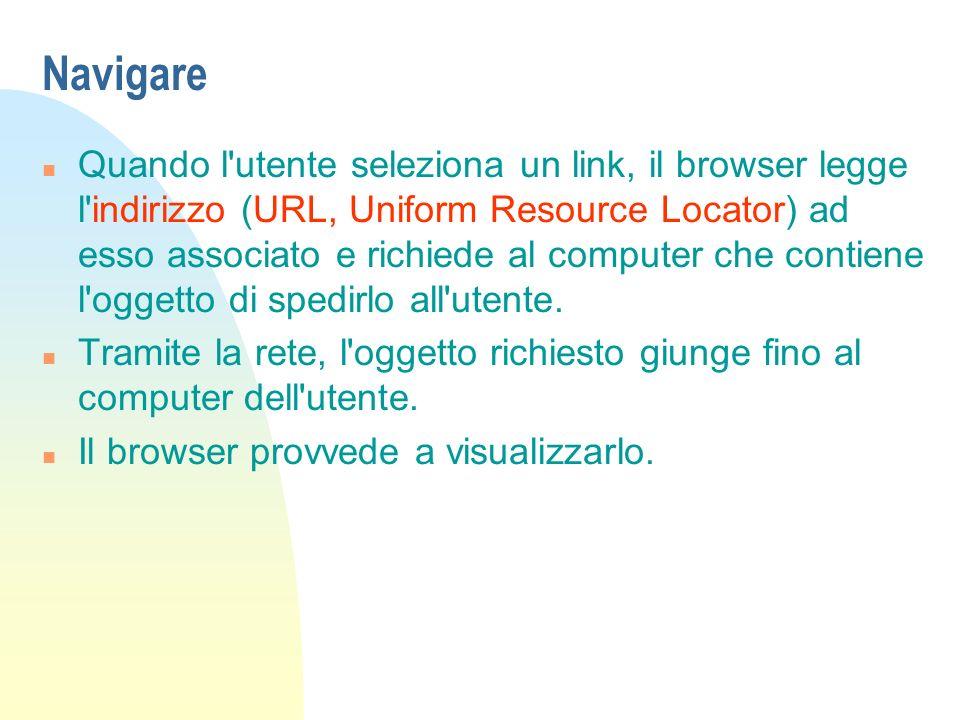 Navigare n Quando l utente seleziona un link, il browser legge l indirizzo (URL, Uniform Resource Locator) ad esso associato e richiede al computer che contiene l oggetto di spedirlo all utente.