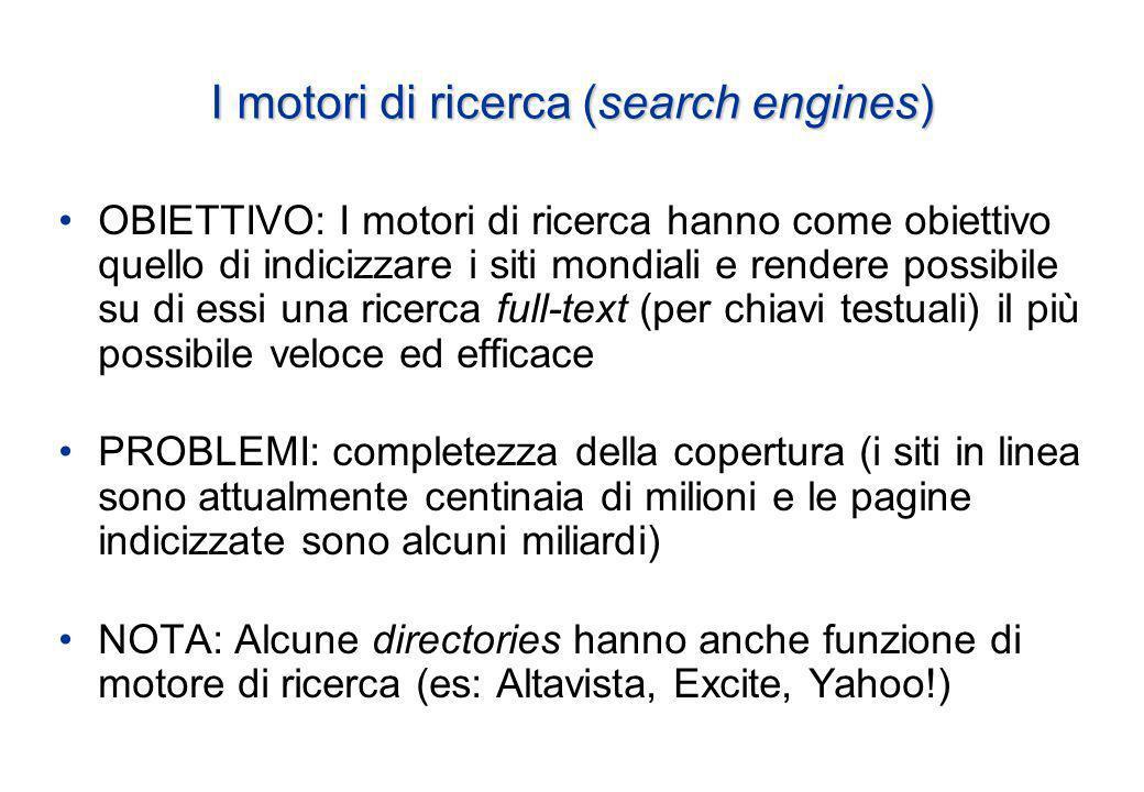 I motori di ricerca (search engines) OBIETTIVO: I motori di ricerca hanno come obiettivo quello di indicizzare i siti mondiali e rendere possibile su di essi una ricerca full-text (per chiavi testuali) il più possibile veloce ed efficace PROBLEMI: completezza della copertura (i siti in linea sono attualmente centinaia di milioni e le pagine indicizzate sono alcuni miliardi) NOTA: Alcune directories hanno anche funzione di motore di ricerca (es: Altavista, Excite, Yahoo!)