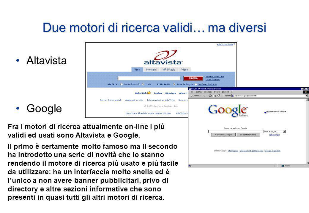 Due motori di ricerca validi… ma diversi Altavista Google Fra i motori di ricerca attualmente on-line i più validi ed usati sono Altavista e Google.