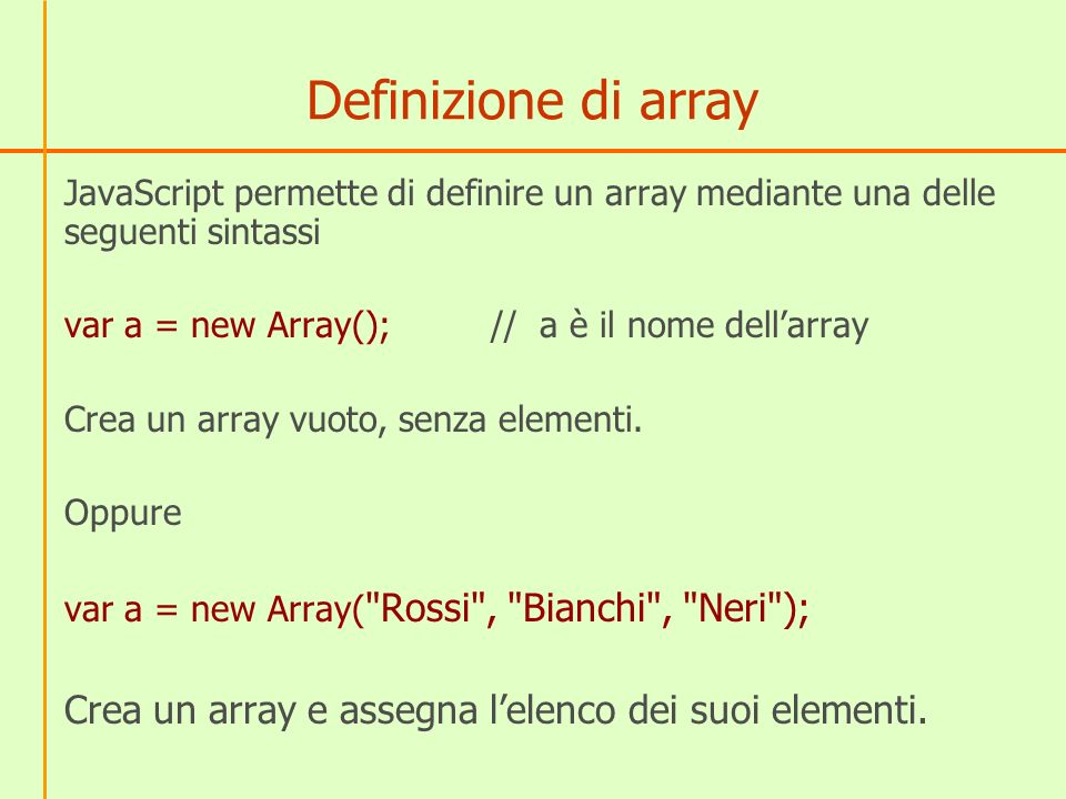 Definizione di array JavaScript permette di definire un array mediante una delle seguenti sintassi var a = new Array();// a è il nome dellarray Crea un array vuoto, senza elementi.