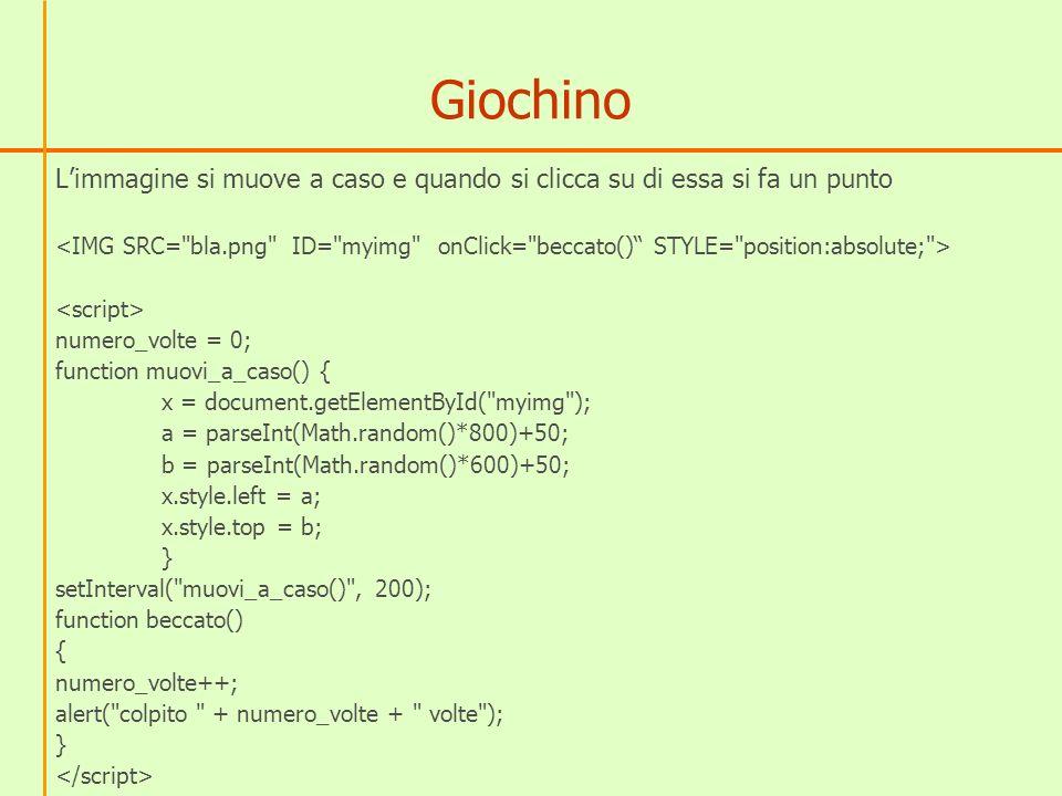 Giochino Limmagine si muove a caso e quando si clicca su di essa si fa un punto numero_volte = 0; function muovi_a_caso() { x = document.getElementById( myimg ); a = parseInt(Math.random()*800)+50; b = parseInt(Math.random()*600)+50; x.style.left = a; x.style.top = b; } setInterval( muovi_a_caso() , 200); function beccato() { numero_volte++; alert( colpito + numero_volte + volte ); }