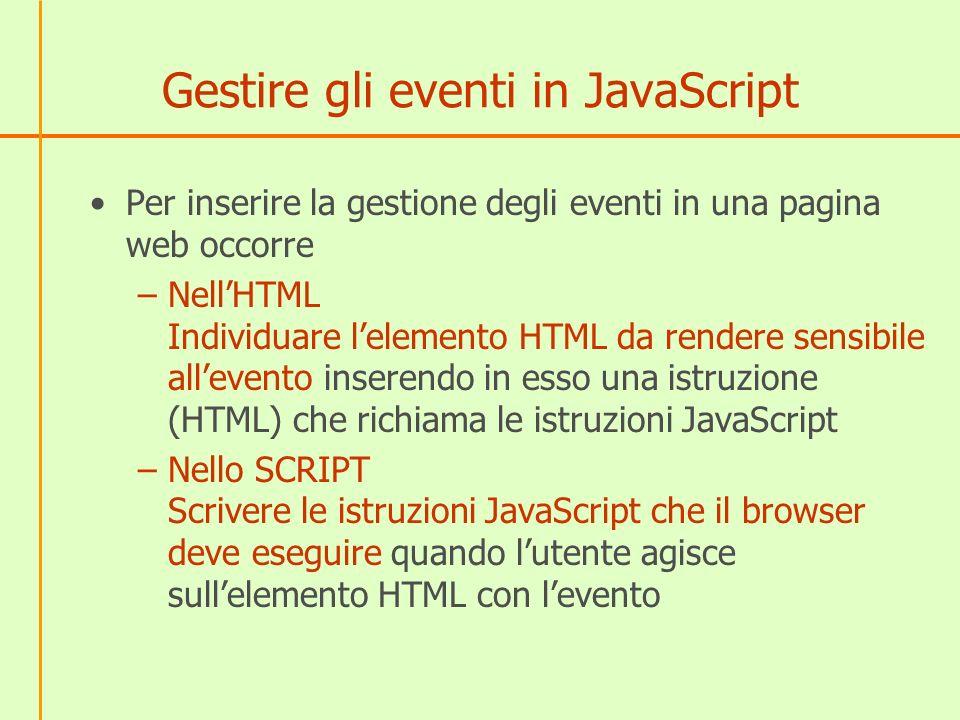 Gestire gli eventi in JavaScript Per inserire la gestione degli eventi in una pagina web occorre –NellHTML Individuare lelemento HTML da rendere sensi