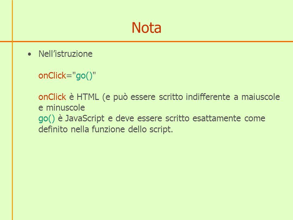 Nota Nellistruzione onClick= go() onClick è HTML (e può essere scritto indifferente a maiuscole e minuscole go() è JavaScript e deve essere scritto esattamente come definito nella funzione dello script.
