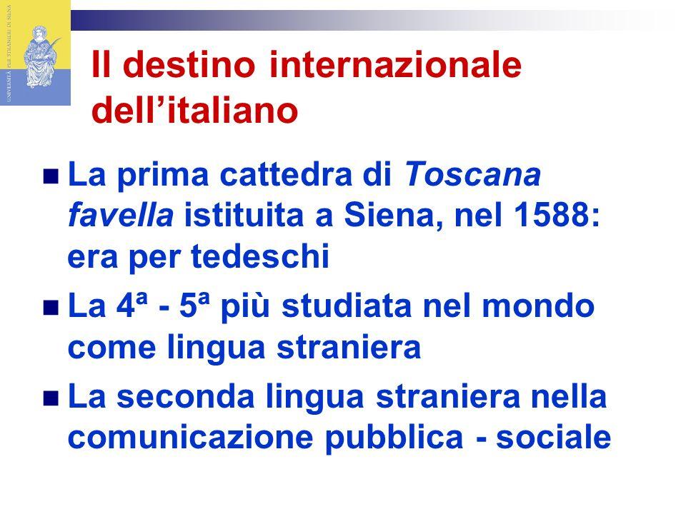 La prima cattedra di Toscana favella istituita a Siena, nel 1588: era per tedeschi La 4ª - 5ª più studiata nel mondo come lingua straniera La seconda lingua straniera nella comunicazione pubblica - sociale