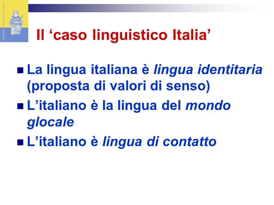 Il caso linguistico Italia La lingua italiana è lingua identitaria (proposta di valori di senso) Litaliano è la lingua del mondo glocale Litaliano è lingua di contatto